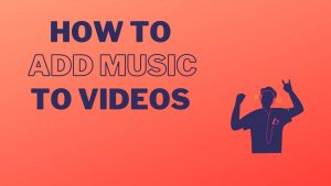 How to Add Music To Videos